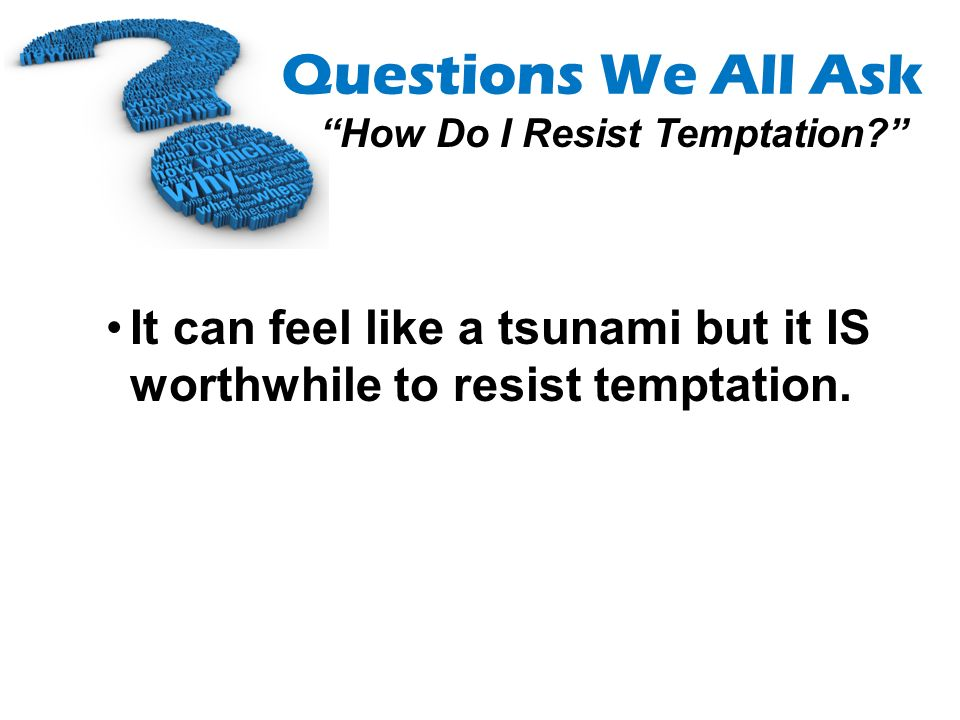 It can feel like a tsunami but it IS worthwhile to resist temptation.