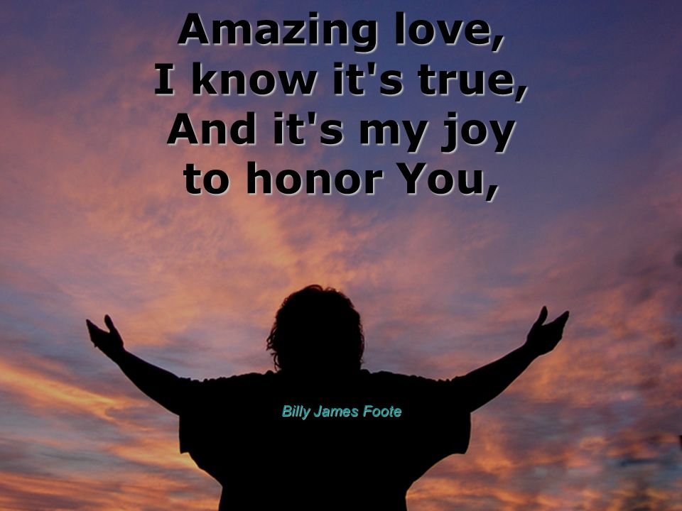 Amazing love, I know it s true, And it s my joy to honor You,
