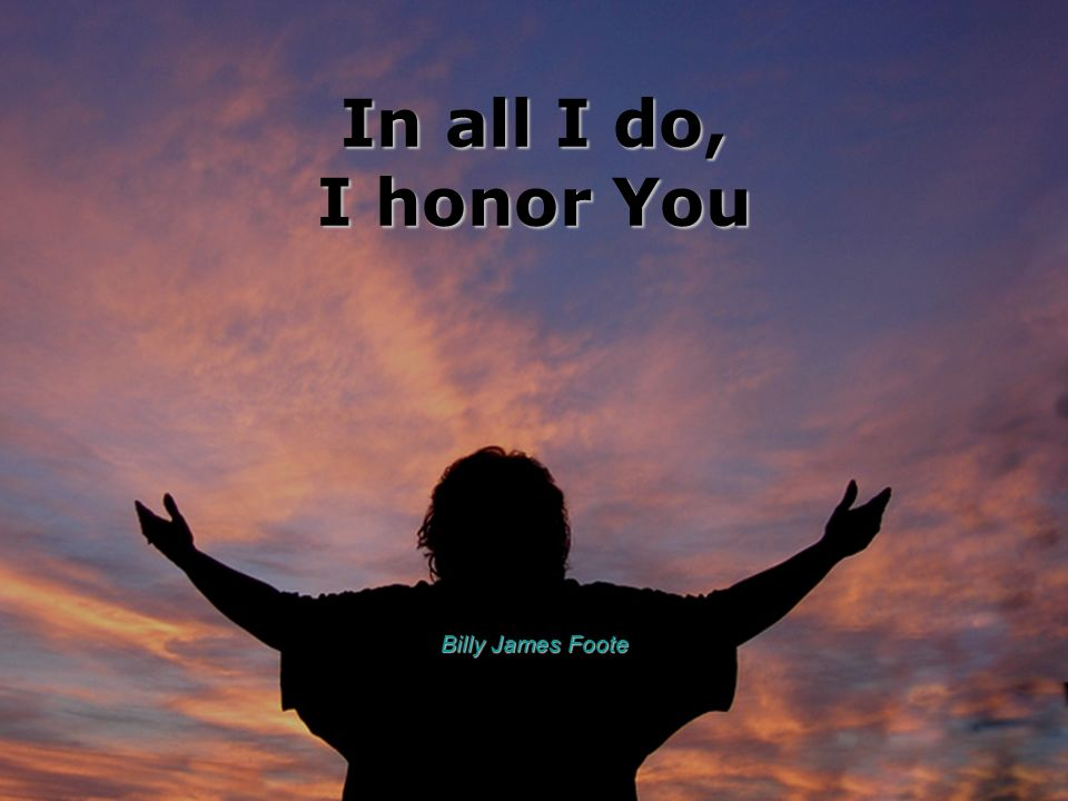 In all I do, I honor You Billy James Foote