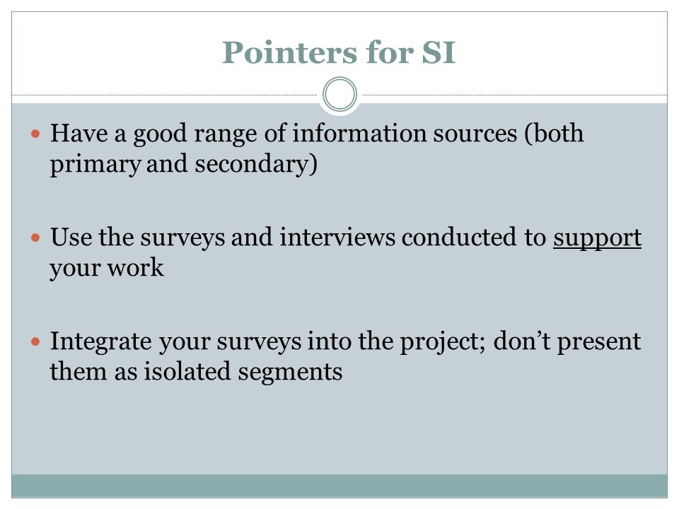 Pointers for SI Have a good range of information sources (both primary and secondary) Use the surveys and interviews conducted to support your work.