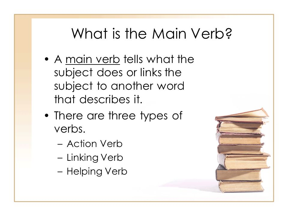What is the Main Verb A main verb tells what the subject does or links the subject to another word that describes it.