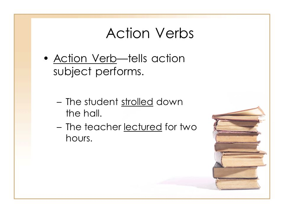 Action Verbs Action Verb—tells action subject performs.