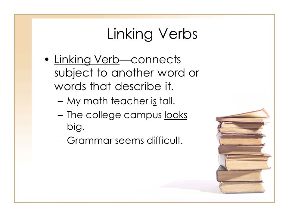 Linking Verbs Linking Verb—connects subject to another word or words that describe it. My math teacher is tall.