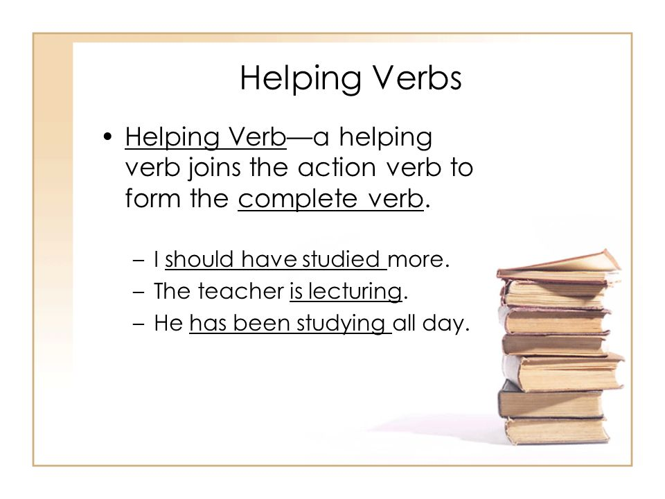 Helping Verbs Helping Verb—a helping verb joins the action verb to form the complete verb. I should have studied more.