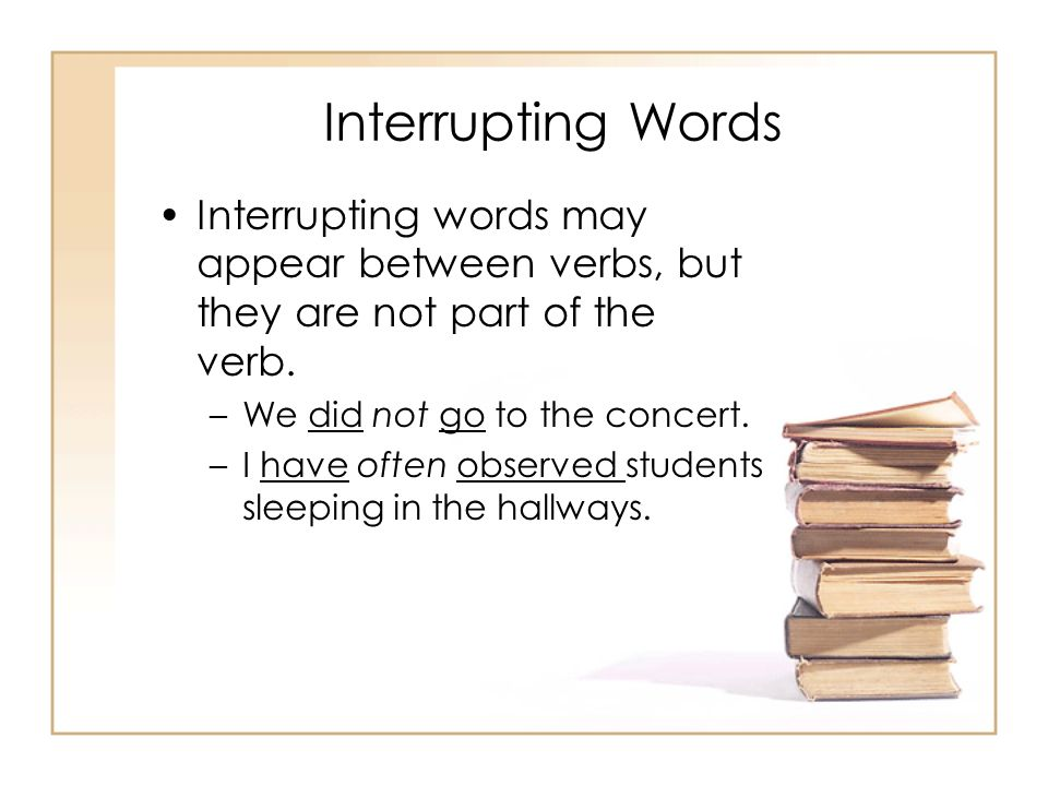 Interrupting Words Interrupting words may appear between verbs, but they are not part of the verb. We did not go to the concert.