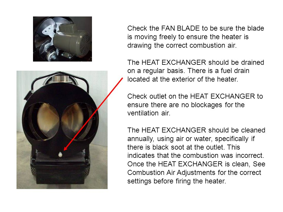 Check the FAN BLADE to be sure the blade is moving freely to ensure the heater is drawing the correct combustion air.