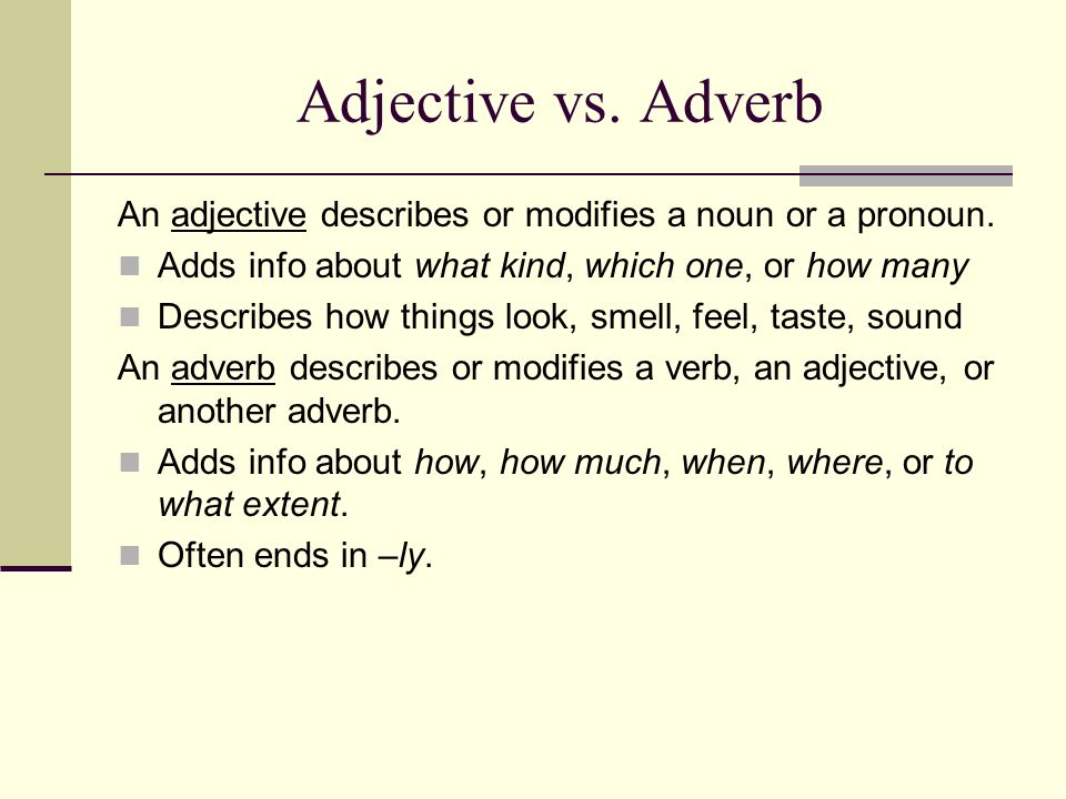 Adjective vs. Adverb An adjective describes or modifies a noun or a pronoun. Adds info about what kind, which one, or how many.
