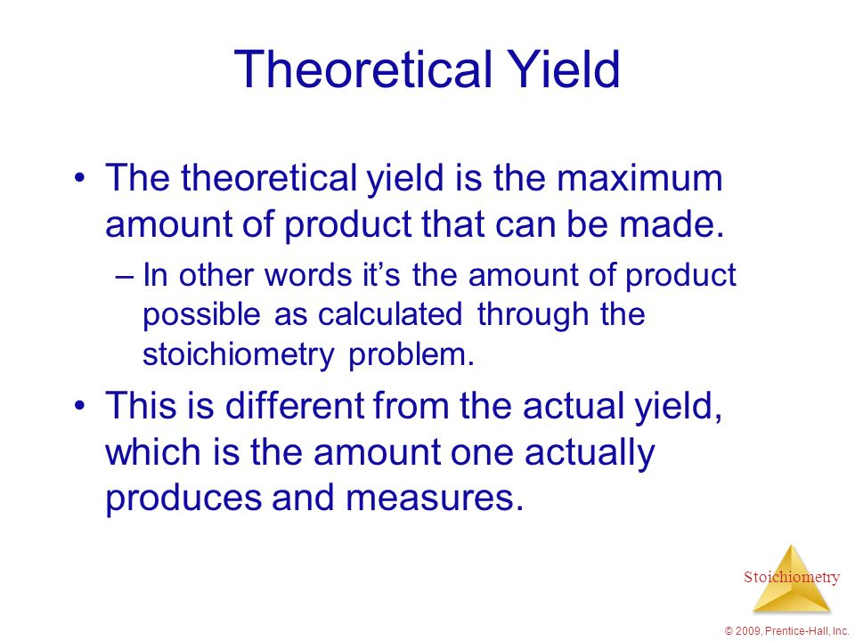 Theoretical Yield The theoretical yield is the maximum amount of product that can be made.