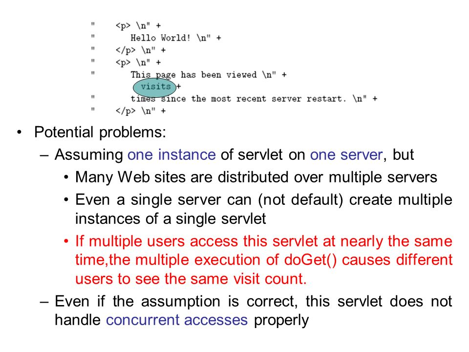 Potential problems: Assuming one instance of servlet on one server, but. Many Web sites are distributed over multiple servers.