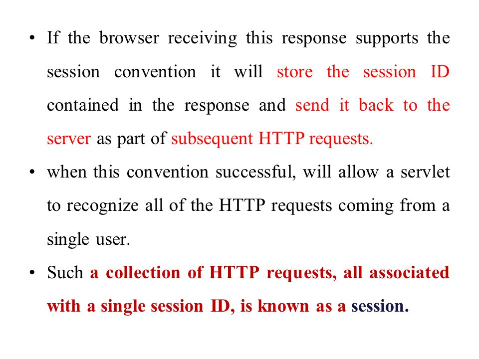 If the browser receiving this response supports the session convention it will store the session ID contained in the response and send it back to the server as part of subsequent HTTP requests.