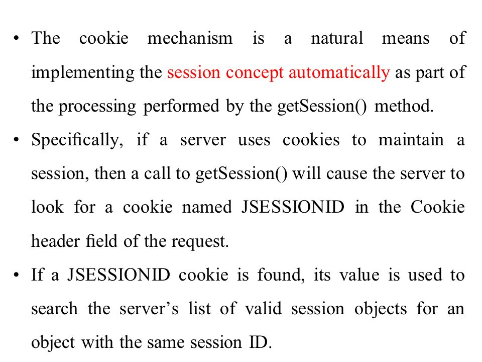 The cookie mechanism is a natural means of implementing the session concept automatically as part of the processing performed by the getSession() method.
