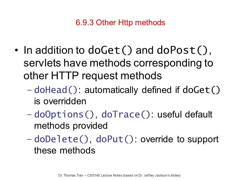 6.9.3 Other Http methods In addition to doGet() and doPost(), servlets have methods corresponding to other HTTP request methods.