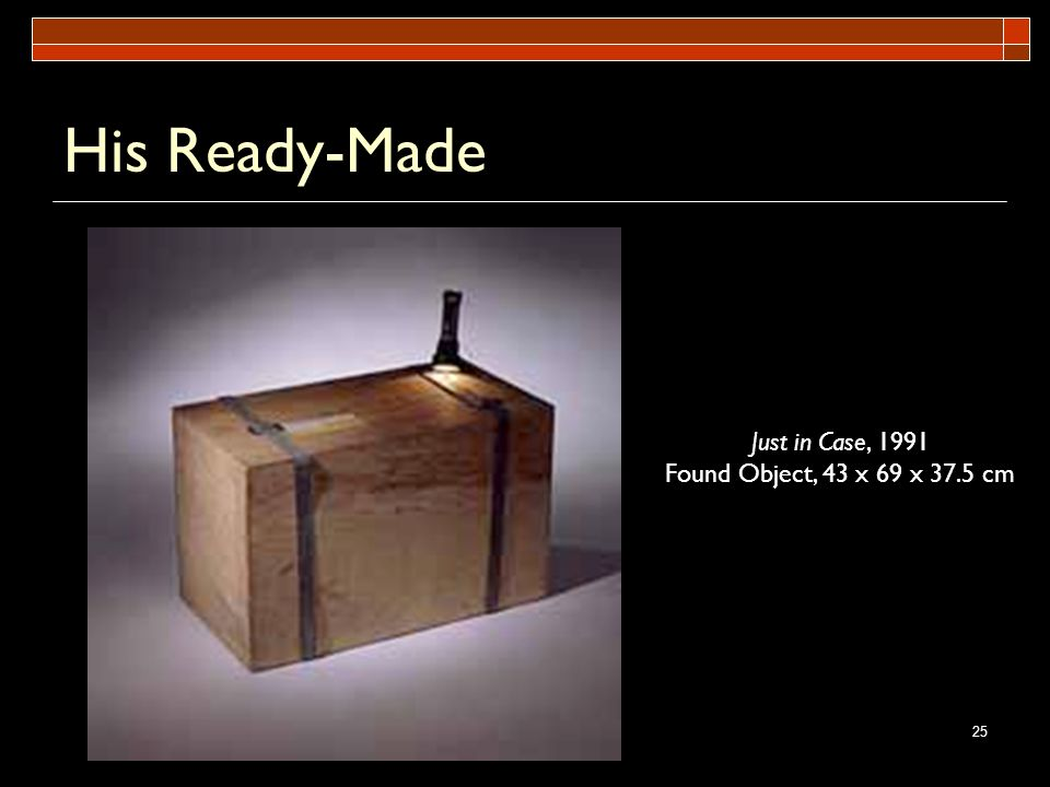 His Ready-Made Just in Case, 1991 Found Object, 43 x 69 x 37.5 cm