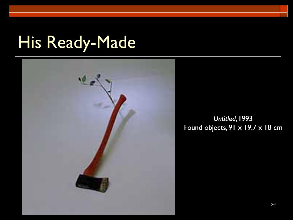 His Ready-Made Untitled, 1993 Found objects, 91 x 19.7 x 18 cm