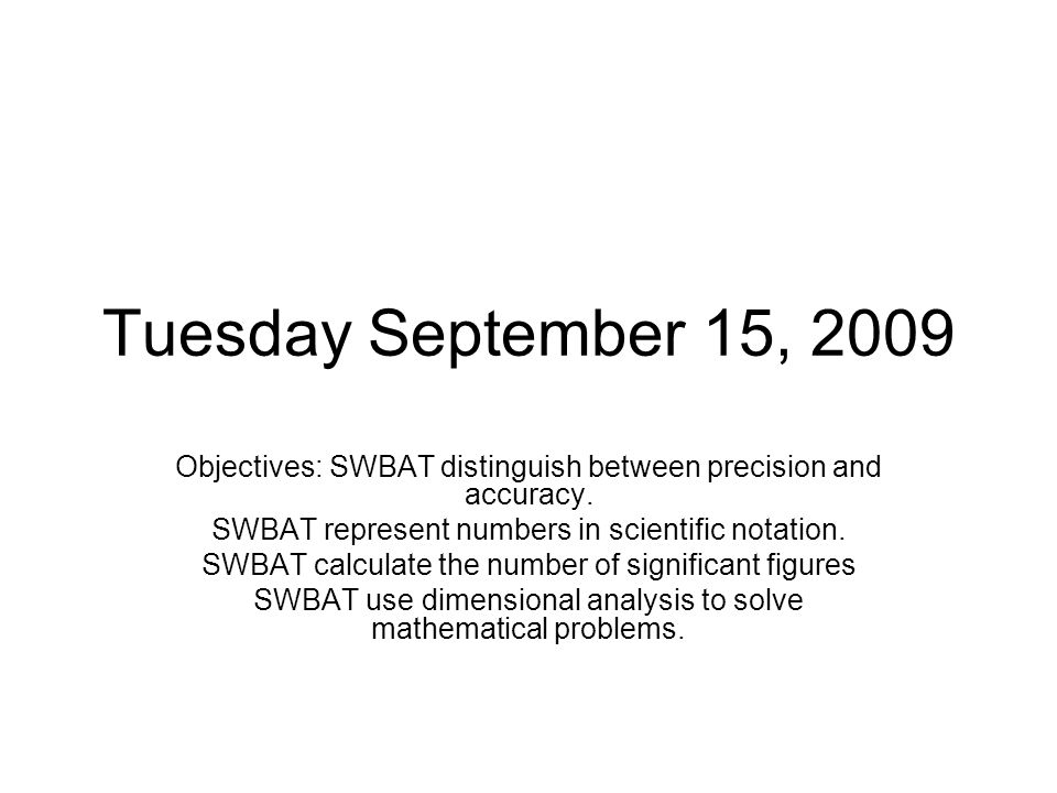 Tuesday September 15, 2009 Objectives: SWBAT distinguish between precision and accuracy. SWBAT represent numbers in scientific notation.