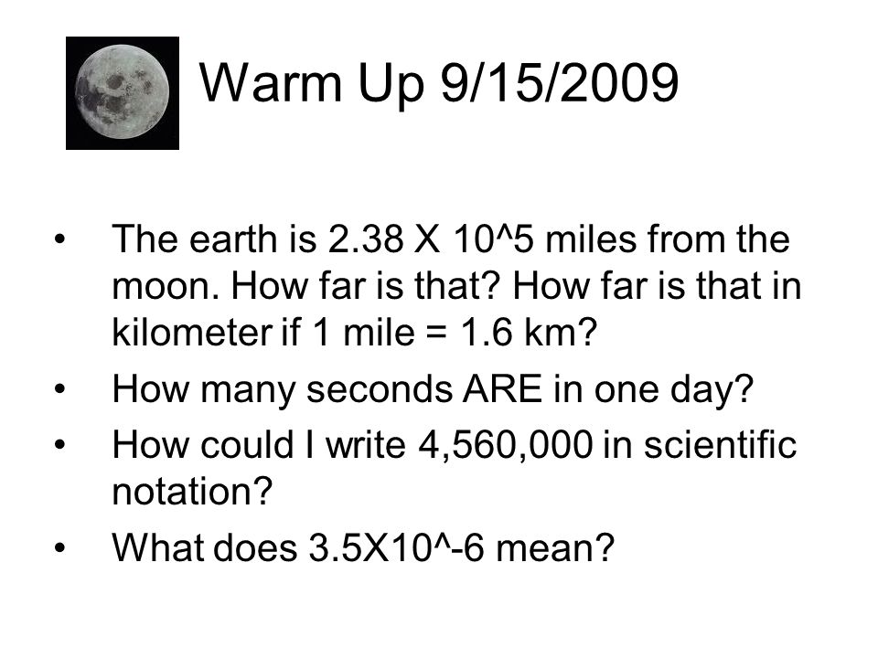 Warm Up 9/15/2009 The earth is 2.38 X 10^5 miles from the moon. How far is that How far is that in kilometer if 1 mile = 1.6 km