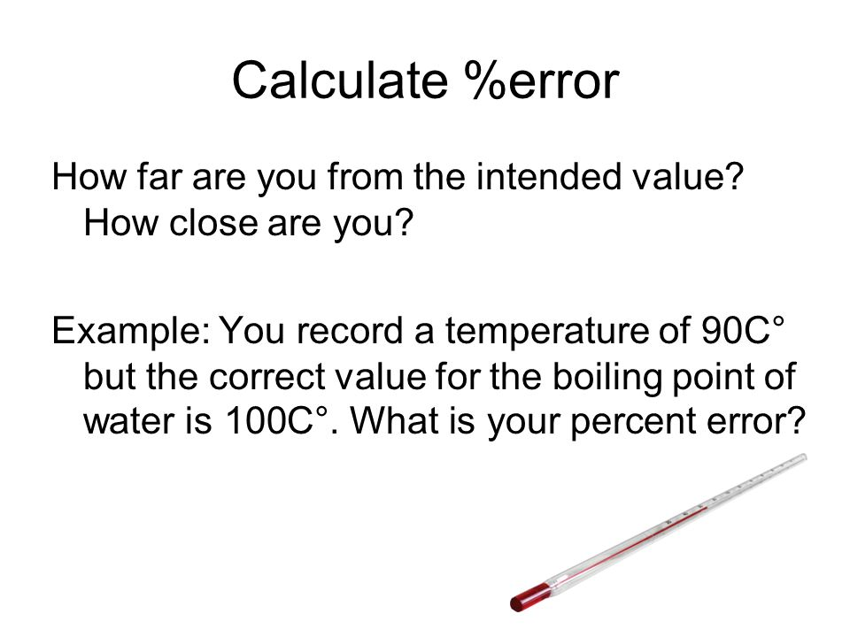 Calculate %error How far are you from the intended value How close are you