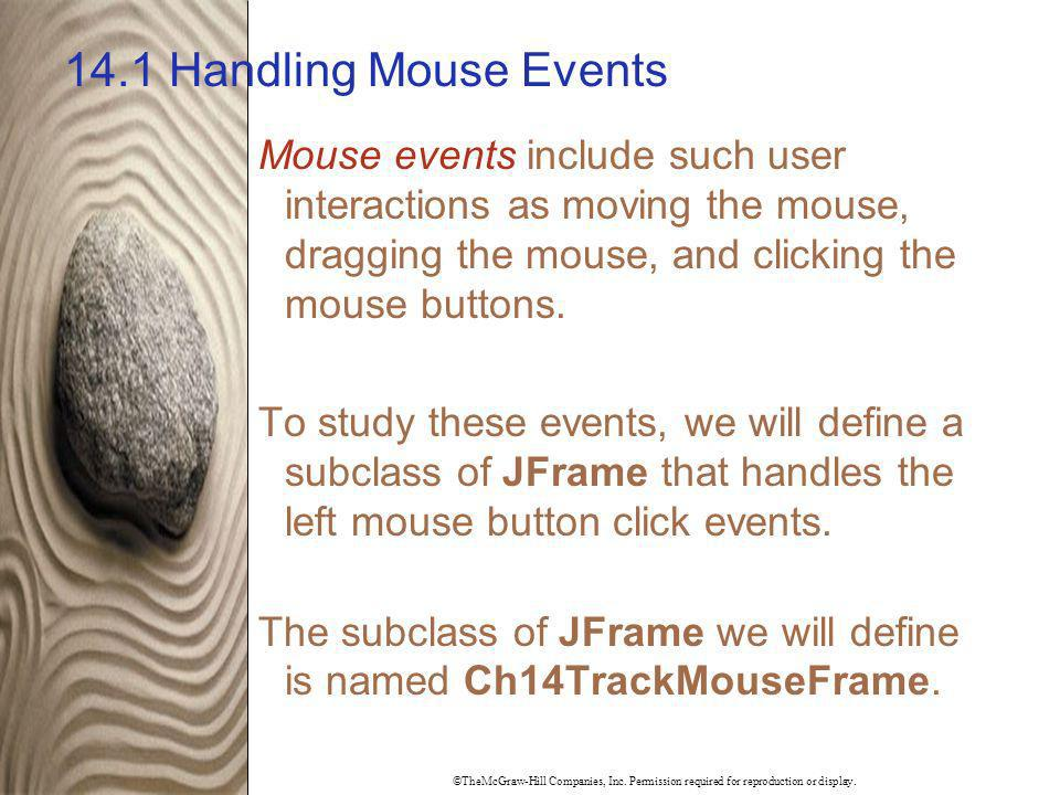 14.1 Handling Mouse Events Mouse events include such user interactions as moving the mouse, dragging the mouse, and clicking the mouse buttons.