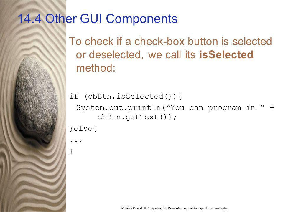14.4 Other GUI Components To check if a check-box button is selected or deselected, we call its isSelected method: