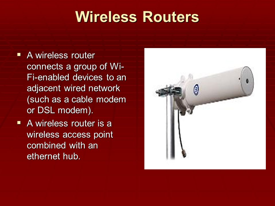 Wireless Routers A wireless router connects a group of Wi-Fi-enabled devices to an adjacent wired network (such as a cable modem or DSL modem).