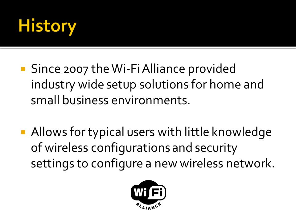 History Since 2007 the Wi-Fi Alliance provided industry wide setup solutions for home and small business environments.