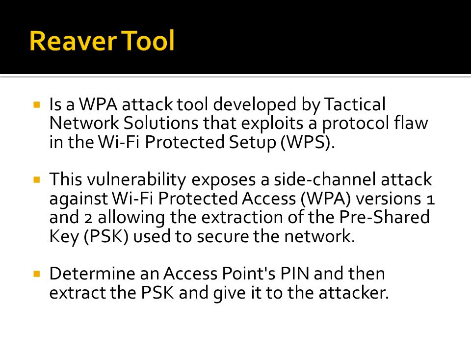 Reaver Tool Is a WPA attack tool developed by Tactical Network Solutions that exploits a protocol flaw in the Wi-Fi Protected Setup (WPS).
