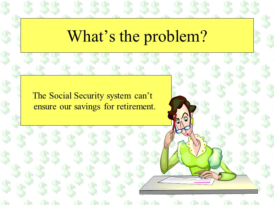 What's the problem The Social Security system can't ensure our savings for retirement.
