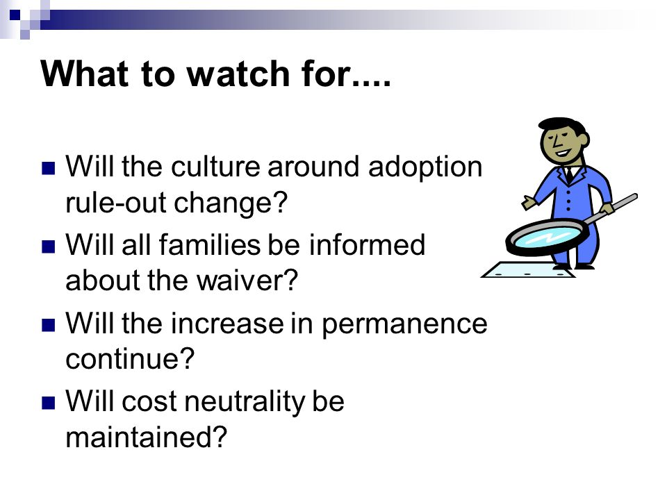 What to watch for.... Will the culture around adoption rule-out change Will all families be informed about the waiver