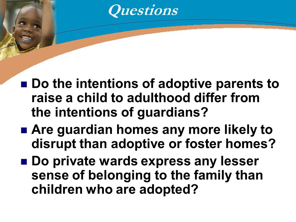 Questions Do the intentions of adoptive parents to raise a child to adulthood differ from the intentions of guardians