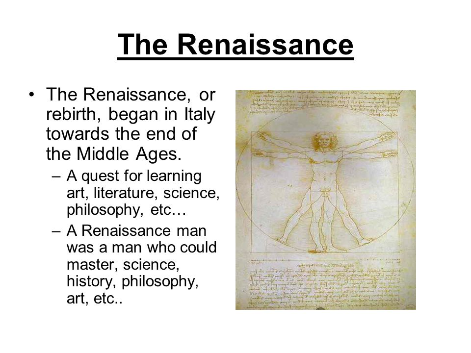 The Renaissance The Renaissance, or rebirth, began in Italy towards the end of the Middle Ages.