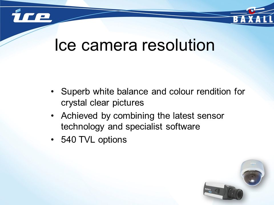 Ice camera resolution Superb white balance and colour rendition for crystal clear pictures.