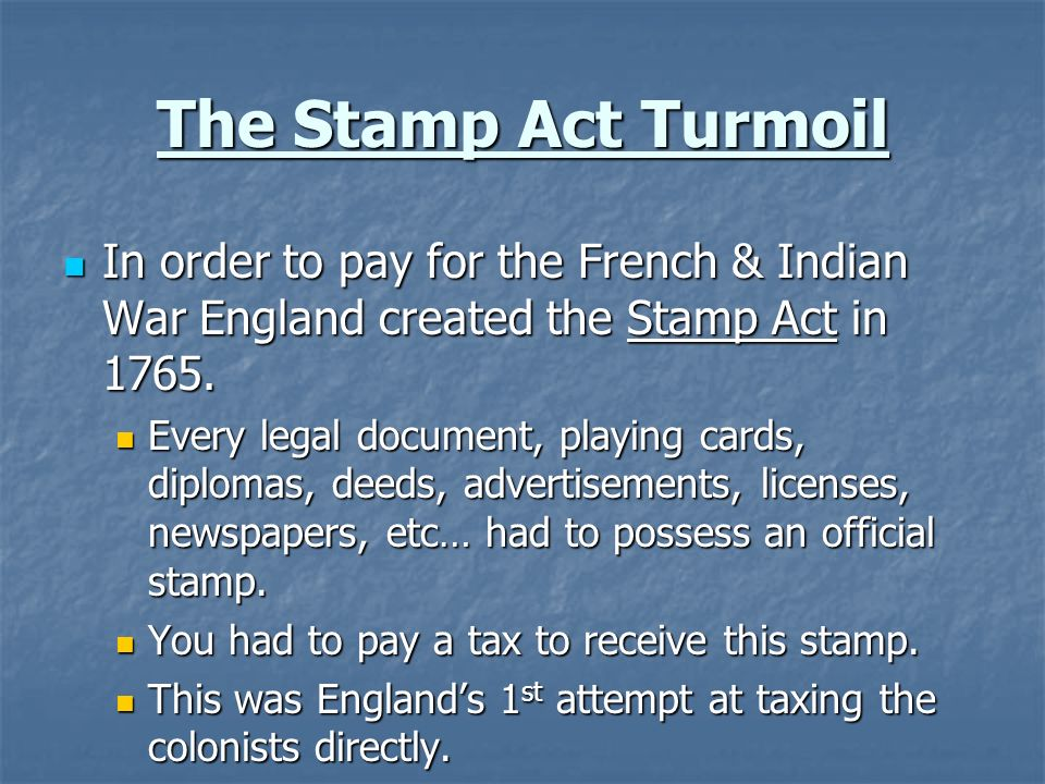 The Stamp Act Turmoil In order to pay for the French & Indian War England created the Stamp Act in