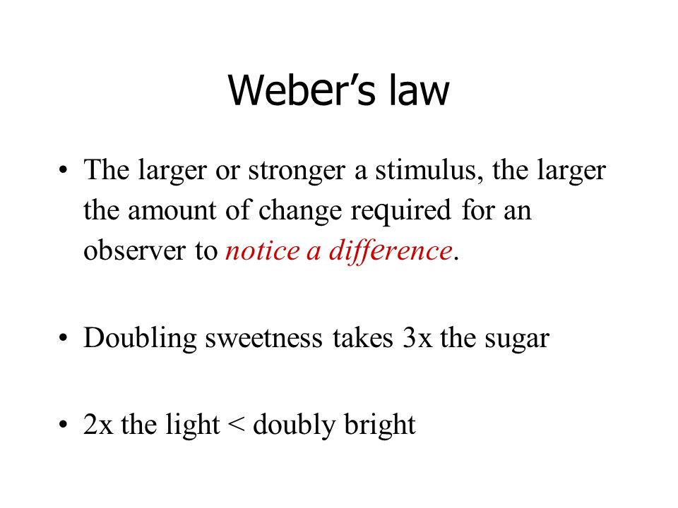 Weber's law The larger or stronger a stimulus, the larger the amount of change required for an observer to notice a difference.
