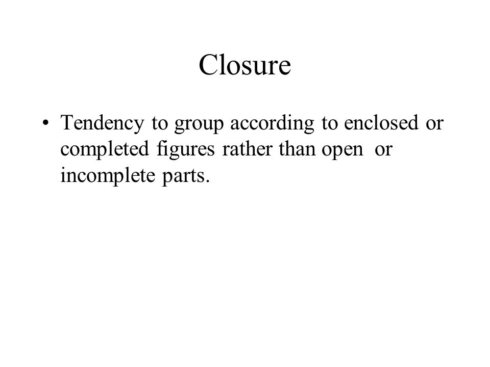 Closure Tendency to group according to enclosed or completed figures rather than open or incomplete parts.