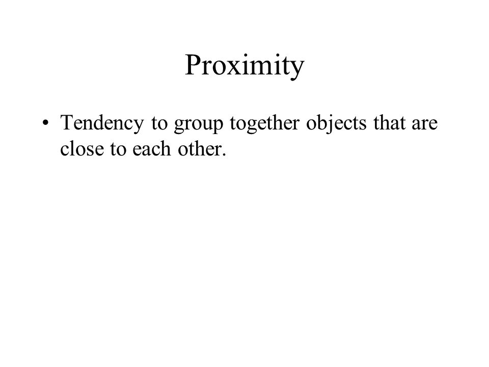 Proximity Tendency to group together objects that are close to each other.