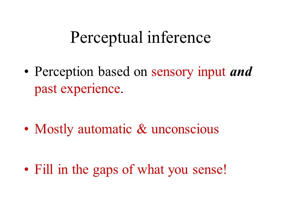 Perceptual inference Perception based on sensory input and past experience. Mostly automatic & unconscious.