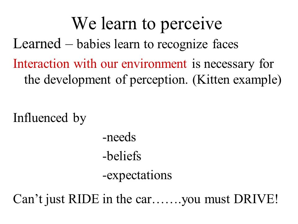 We learn to perceive Learned – babies learn to recognize faces
