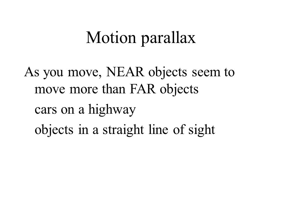 Motion parallax As you move, NEAR objects seem to move more than FAR objects.