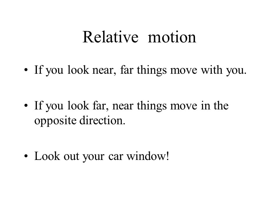 Relative motion If you look near, far things move with you.