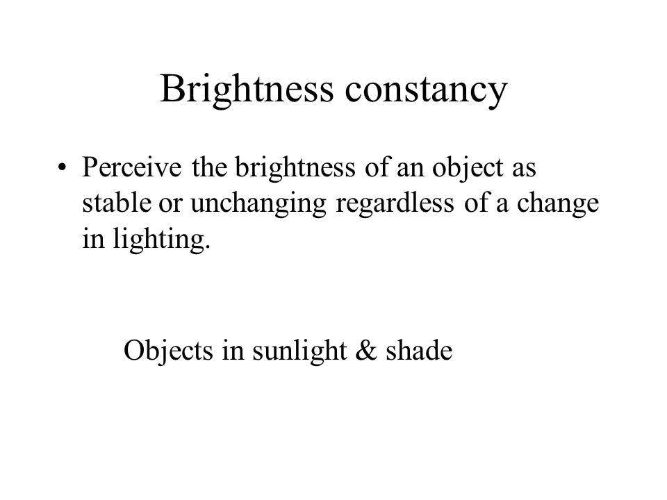 Brightness constancy Perceive the brightness of an object as stable or unchanging regardless of a change in lighting.