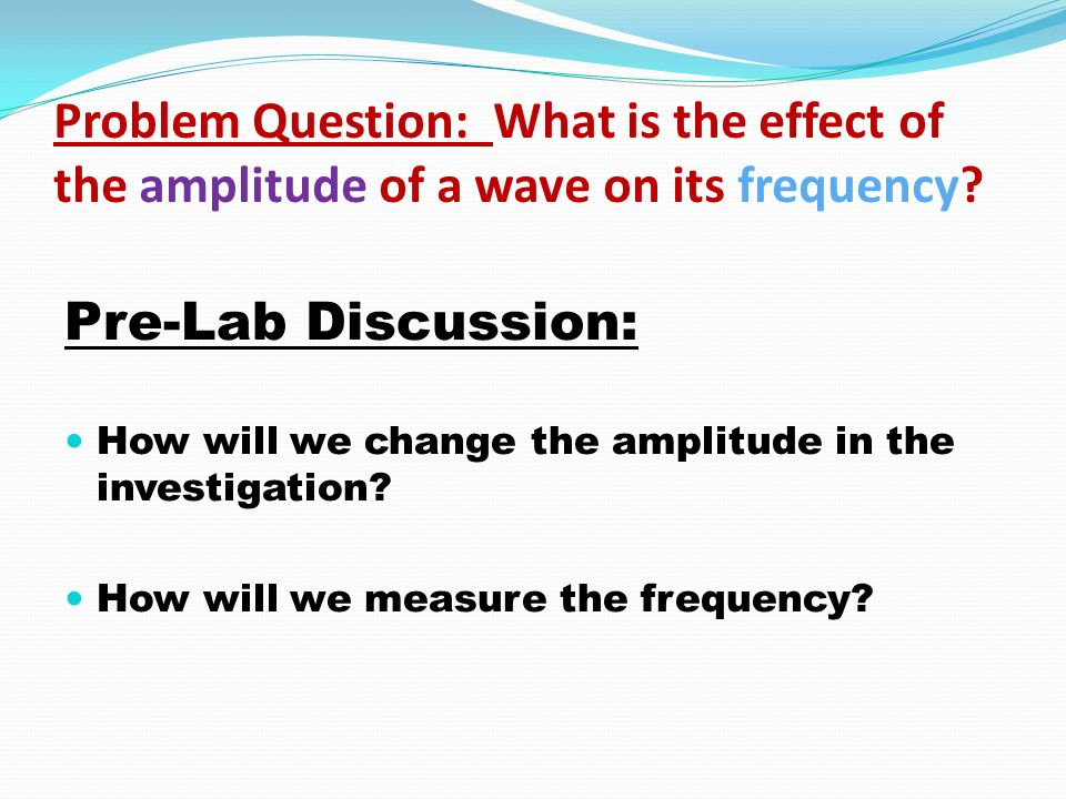 Problem Question: What is the effect of the amplitude of a wave on its frequency