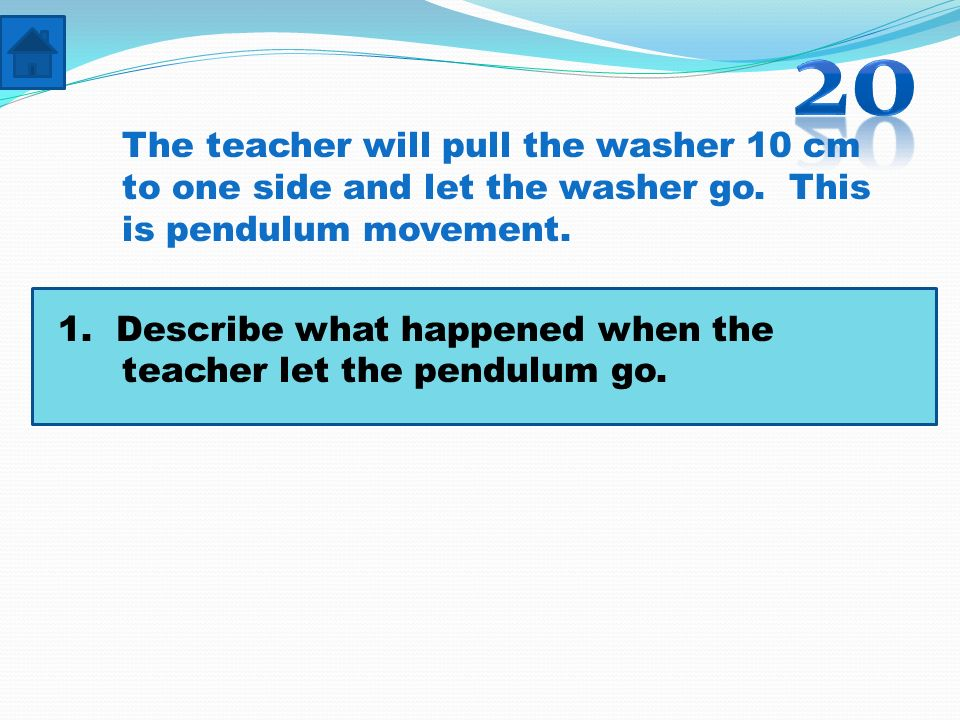 20 The teacher will pull the washer 10 cm to one side and let the washer go. This is pendulum movement.