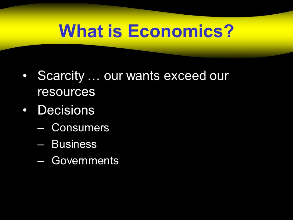 What is Economics Scarcity … our wants exceed our resources Decisions
