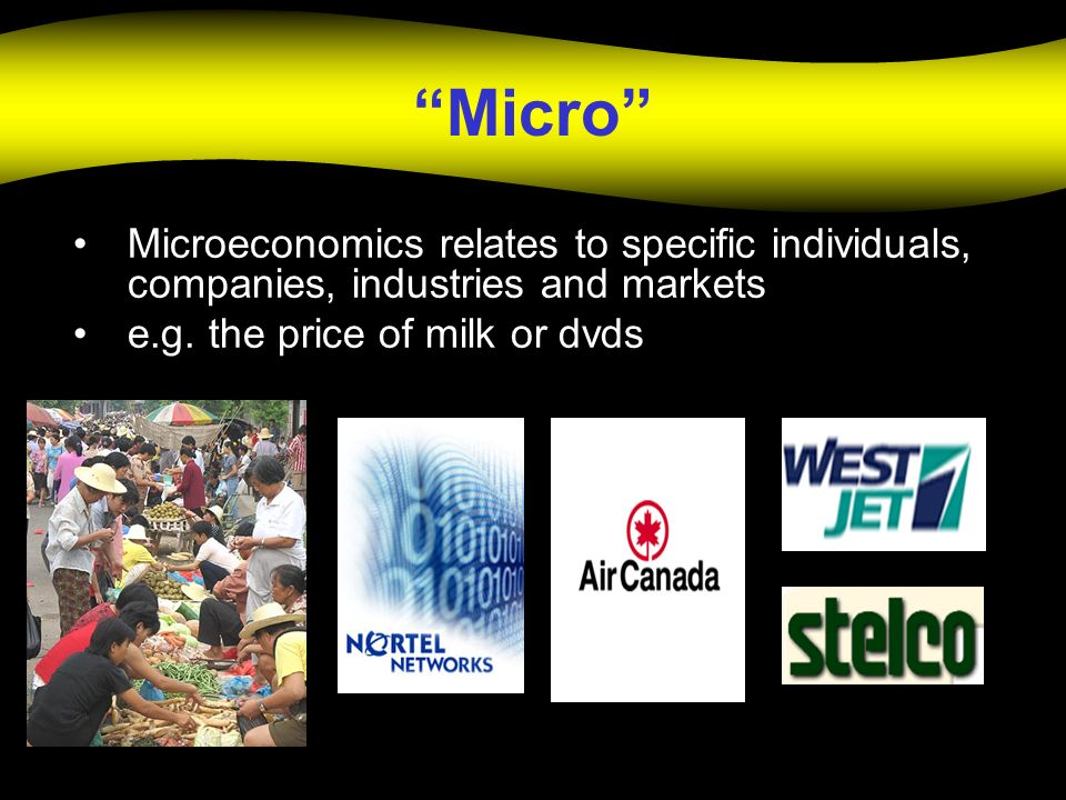 Micro Microeconomics relates to specific individuals, companies, industries and markets.