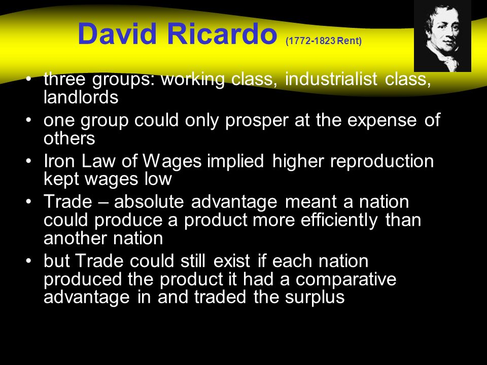 David Ricardo ( Rent) three groups: working class, industrialist class, landlords. one group could only prosper at the expense of others.
