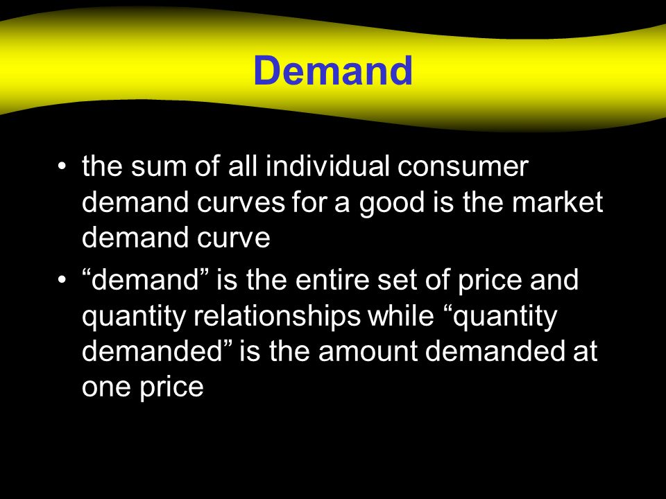 Demand the sum of all individual consumer demand curves for a good is the market demand curve.