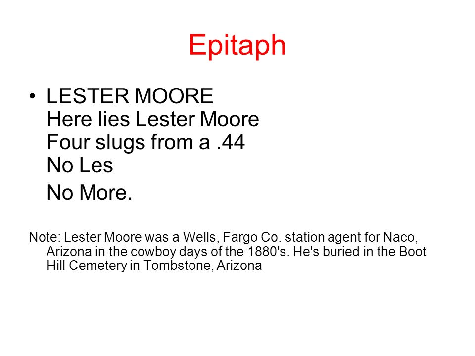 Epitaph LESTER MOORE Here lies Lester Moore Four slugs from a .44 No Les. No More.