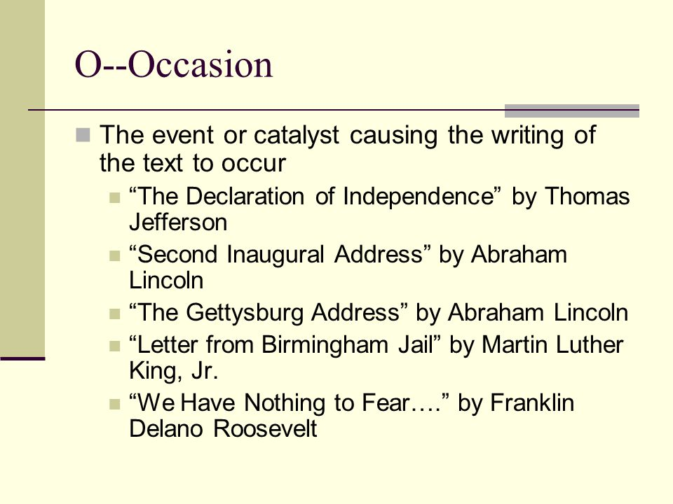 O--Occasion The event or catalyst causing the writing of the text to occur. The Declaration of Independence by Thomas Jefferson.