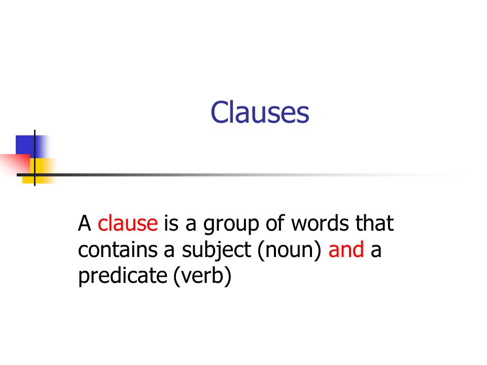 Clauses A clause is a group of words that contains a subject (noun) and a predicate (verb)