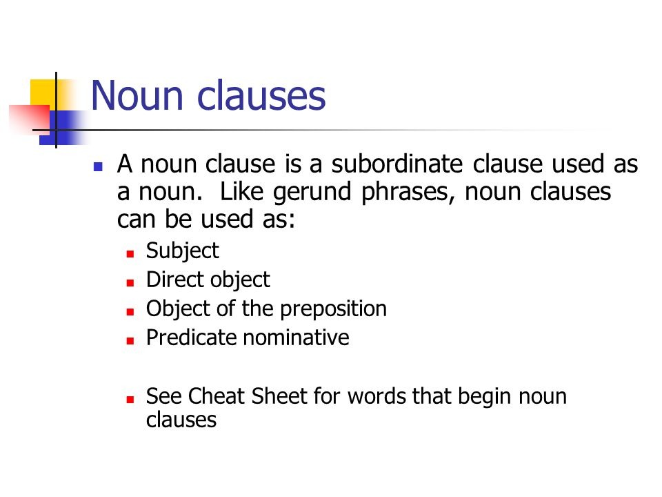 Noun clauses A noun clause is a subordinate clause used as a noun. Like gerund phrases, noun clauses can be used as: